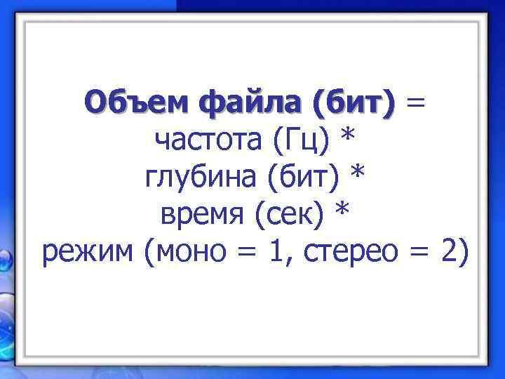 Объем файла (бит) =   частота (Гц) *  глубина (бит) *