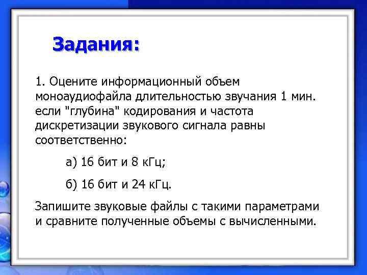 Задания: 1. Оцените информационный объем моноаудиофайла длительностью звучания 1 мин.  если
