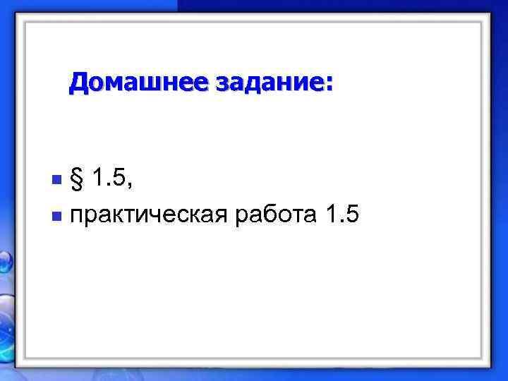 Домашнее задание:  n § 1. 5, n практическая работа 1. 5