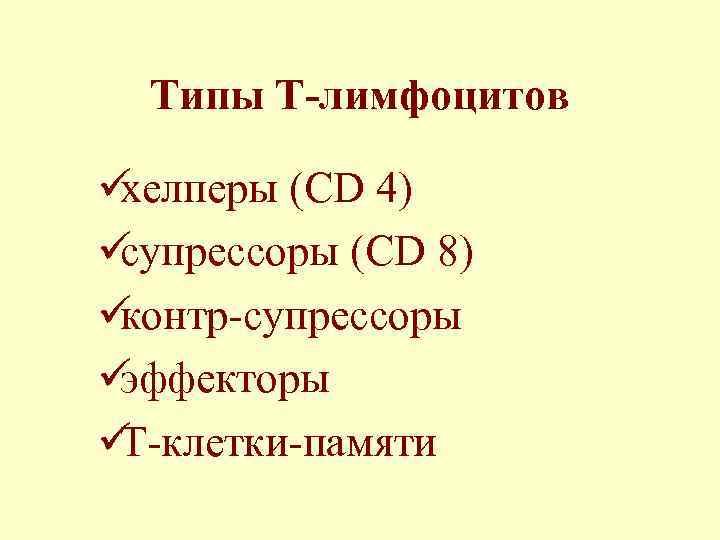 Типы Т-лимфоцитов üхелперы (CD 4) üсупрессоры (CD 8) üконтр-супрессоры üэффекторы üТ-клетки-памяти