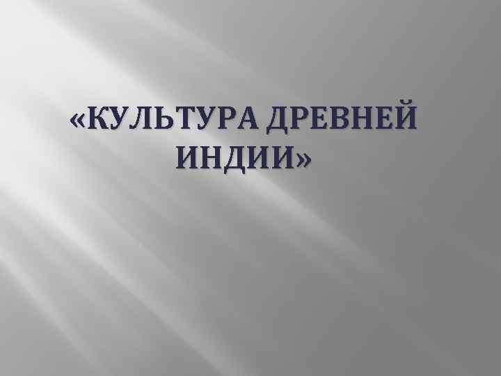 «КУЛЬТУРА ДРЕВНЕЙ ИНДИИ»