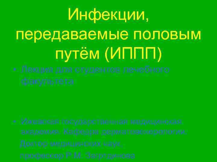 Инфекции, передаваемые половым путём (ИППП) • Лекция для студентов лечебного  факультета •