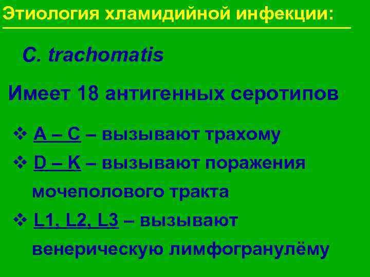 Этиология хламидийной инфекции:  C. trachomatis Имеет 18 антигенных серотипов v A – C