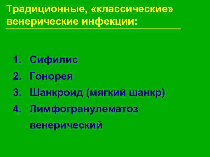 Традиционные,  «классические»  венерические инфекции: 1. Сифилис 2. Гонорея 3. Шанкроид (мягкий шанкр)