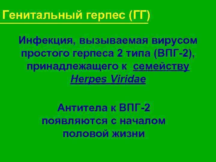Генитальный герпес (ГГ)  Инфекция, вызываемая вирусом  простого герпеса 2 типа (ВПГ-2), принадлежащего