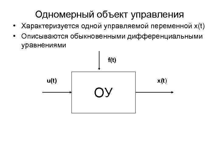Одномерный объект управления • Характеризуется одной управляемой переменной x(t) • Описываются обыкновенными дифференциальными