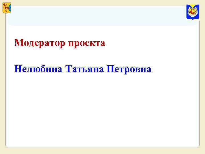 Модератор проекта Нелюбина Татьяна Петровна