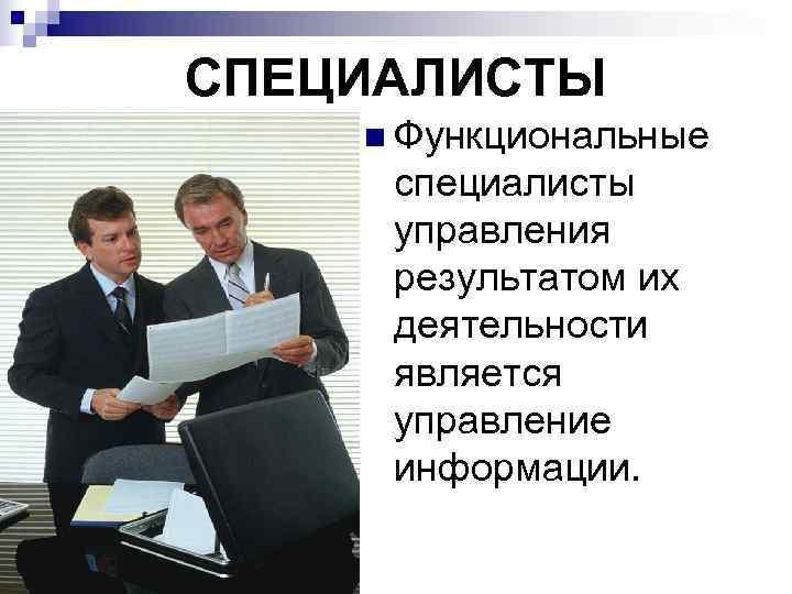 СПЕЦИАЛИСТЫ n Функциональные  специалисты  управления  результатом их  деятельности  является
