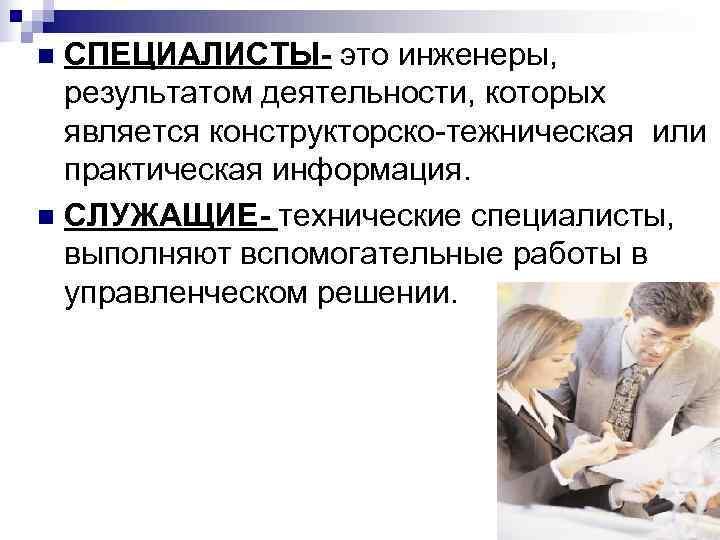 n СПЕЦИАЛИСТЫ- это инженеры, результатом деятельности, которых  является конструкторско-тежническая или  практическая информация.
