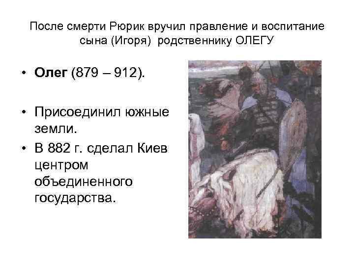 После смерти Рюрик вручил правление и воспитание   сына (Игоря) родственнику ОЛЕГУ