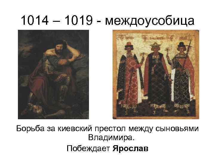 1014 – 1019 - междоусобица Борьба за киевский престол между сыновьями   Владимира.
