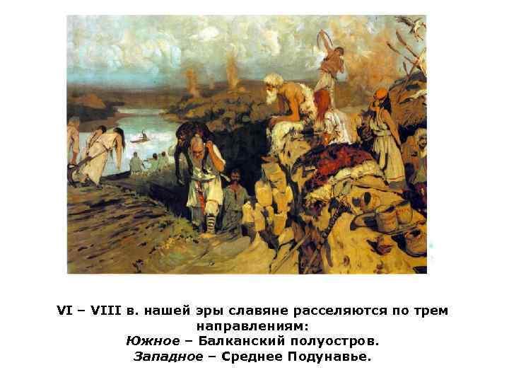 VI – VIII в. нашей эры славяне расселяются по трем    направлениям: