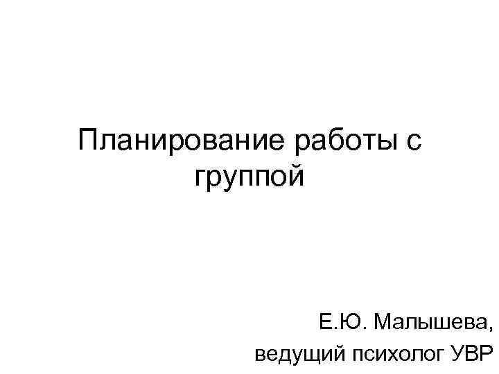 Планирование работы с  группой    Е. Ю. Малышева,  ведущий психолог