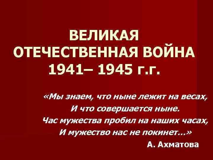 ВЕЛИКАЯ ОТЕЧЕСТВЕННАЯ ВОЙНА 1941– 1945 г. г. «Мы знаем, что ныне лежит на весах,