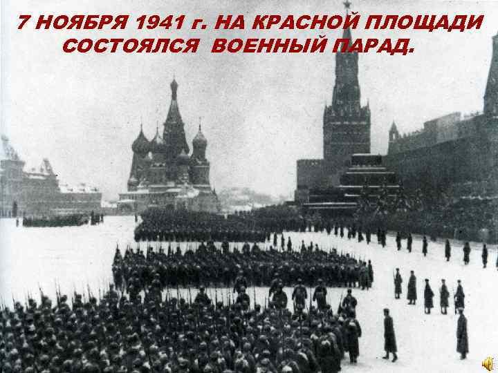 7 НОЯБРЯ 1941 г. НА КРАСНОЙ ПЛОЩАДИ СОСТОЯЛСЯ ВОЕННЫЙ ПАРАД.