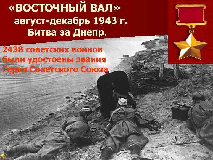 «ВОСТОЧНЫЙ ВАЛ» август-декабрь 1943 г. Битва за Днепр. 2438 советских воинов были удостоены