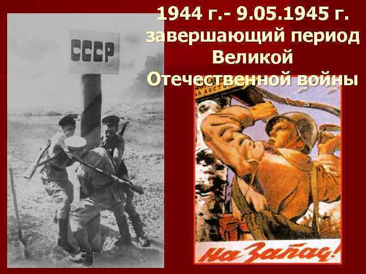1944 г. - 9. 05. 1945 г. завершающий период Великой Отечественной войны