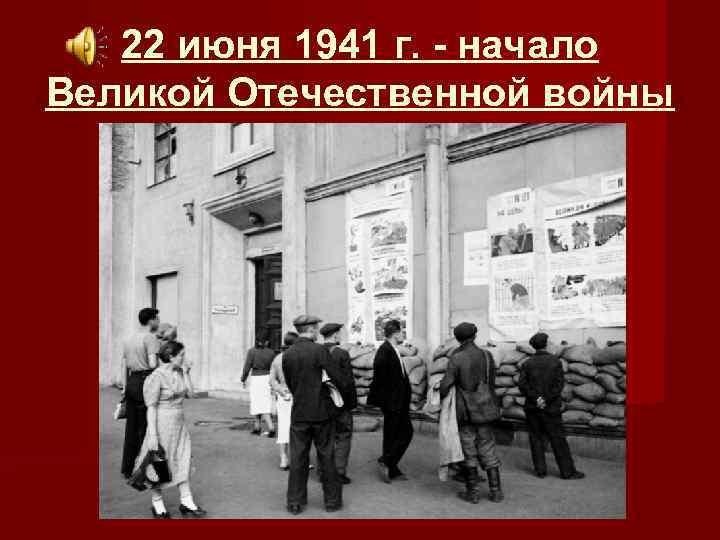 22 июня 1941 г. - начало Великой Отечественной войны