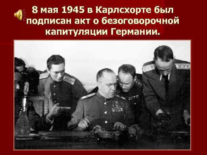8 мая 1945 в Карлсхорте был подписан акт о безоговорочной капитуляции Германии.