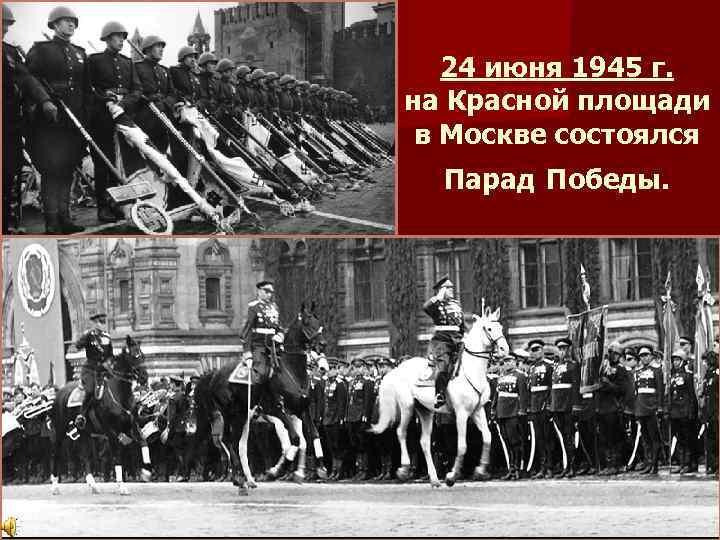 24 июня 1945 г. на Красной площади в Москве состоялся Парад Победы.