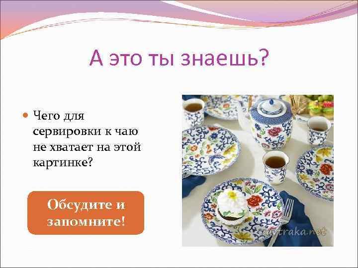 А это ты знаешь? Чего для  сервировки к чаю  не
