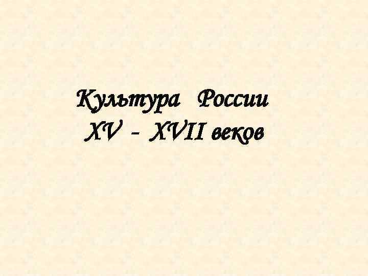 Культура России XV - XVII веков