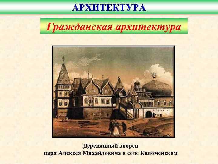 АРХИТЕКТУРА Гражданская архитектура   Деревянный дворец царя Алексея Михайловича в