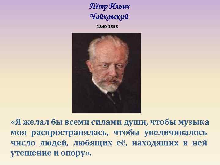 Пётр Ильич   Чайковский    1840 -1893 «Я
