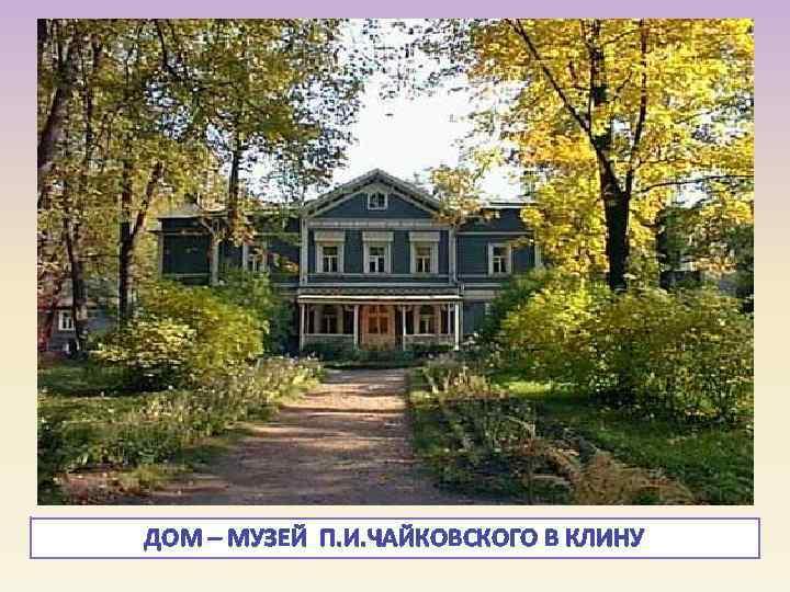 ДОМ – МУЗЕЙ П. И. ЧАЙКОВСКОГО В КЛИНУ