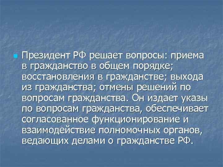 n  Президент РФ решает вопросы: приема в гражданство в общем порядке; восстановления в