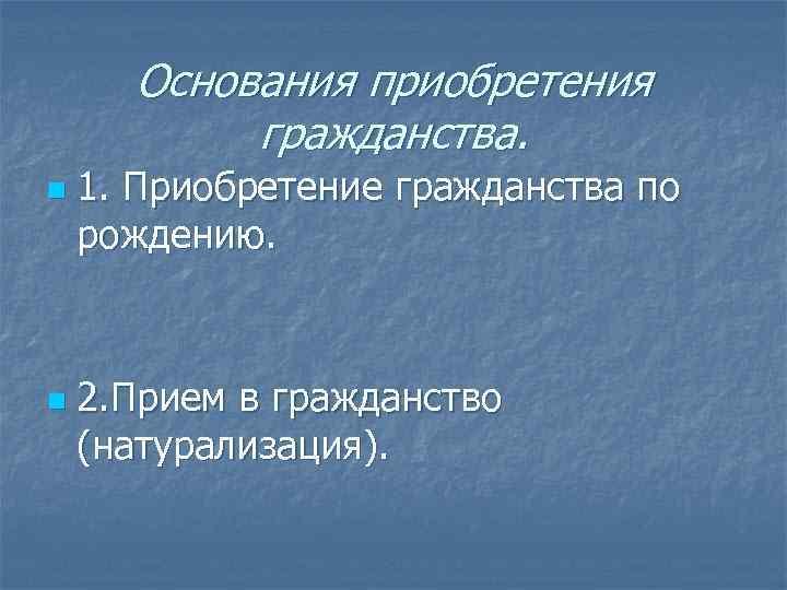 Основания приобретения  гражданства. n  1. Приобретение гражданства по рождению. n