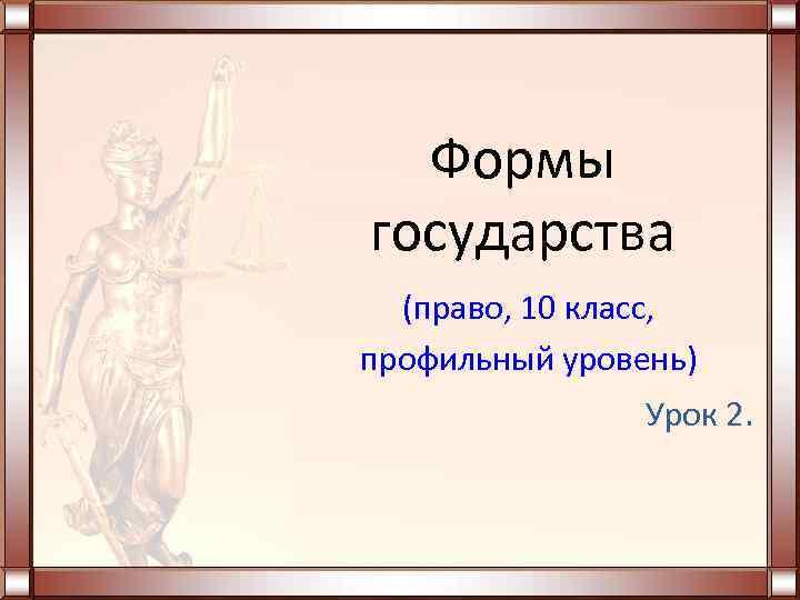 Формы государства  (право, 10 класс, профильный уровень)   Урок 2.