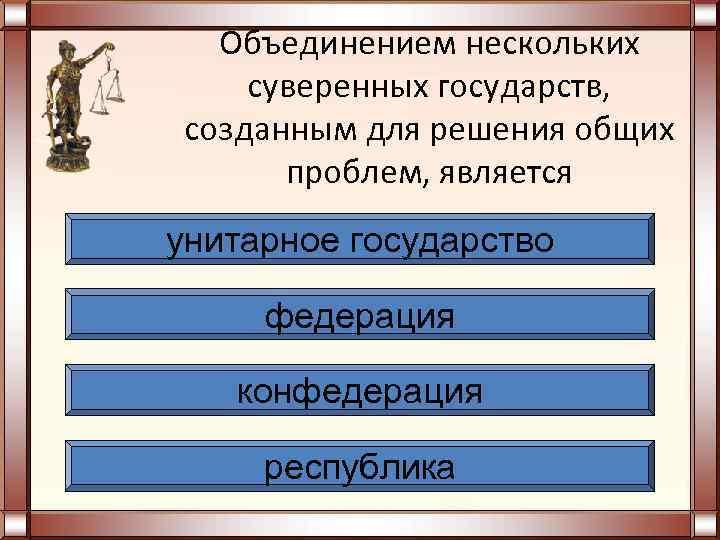 Объединением нескольких суверенных государств, созданным для решения общих  проблем, является унитарное государство