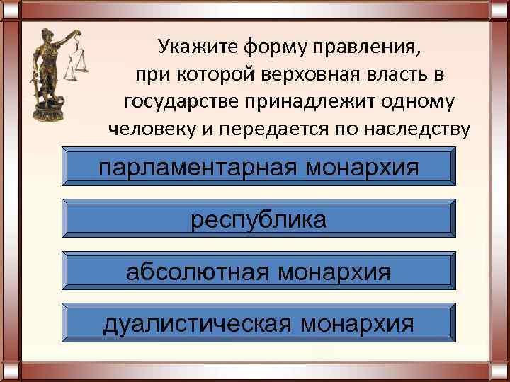 Укажите форму правления,  при которой верховная власть в государстве принадлежит одному