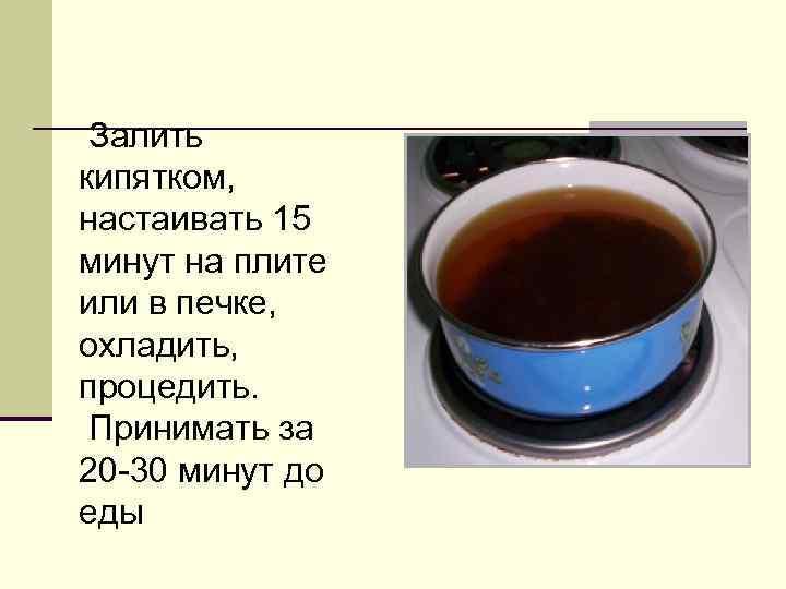 Залить кипятком, настаивать 15 минут на плите или в печке, охладить, процедить.