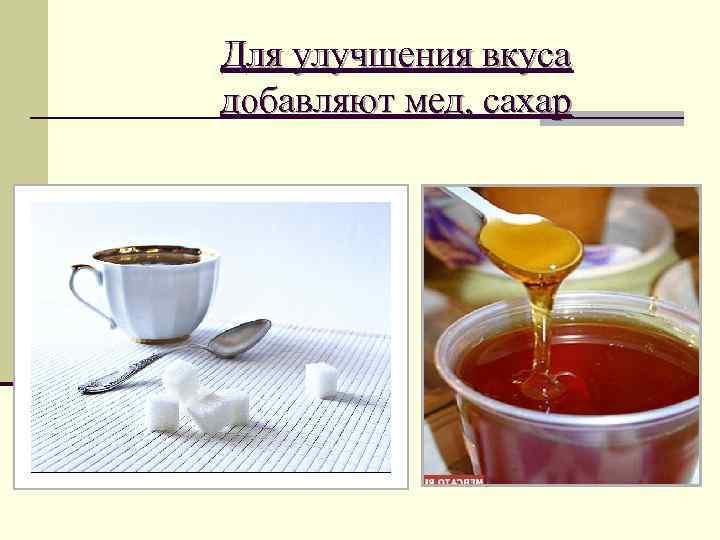 Для улучшения вкуса добавляют мед, сахар