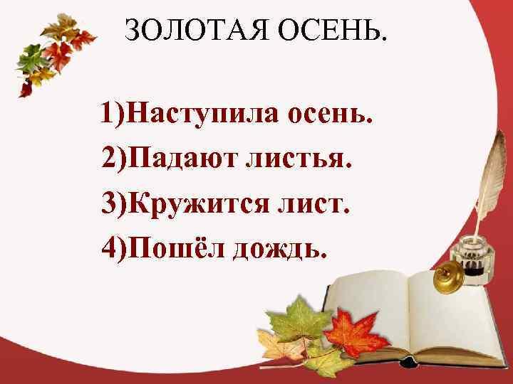 ЗОЛОТАЯ ОСЕНЬ.  1)Наступила осень. 2)Падают листья. 3)Кружится лист. 4)Пошёл дождь.