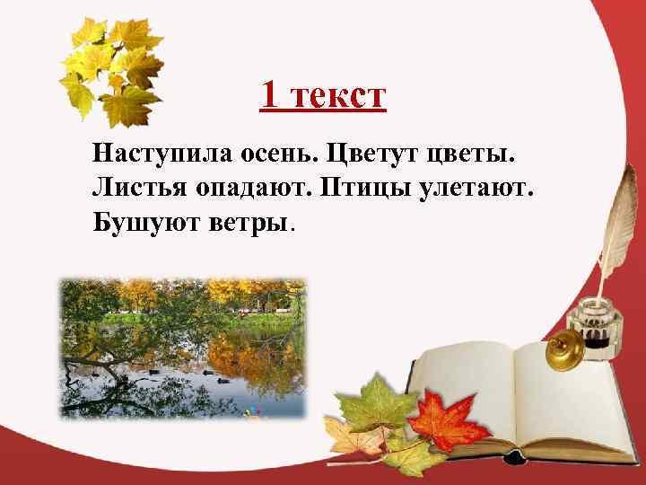 1 текст Наступила осень. Цветут цветы. Листья опадают. Птицы улетают. Бушуют ветры.