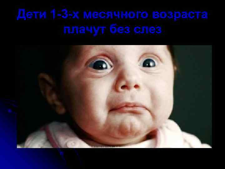 Дети 1 -3 -х месячного возраста  плачут без слез