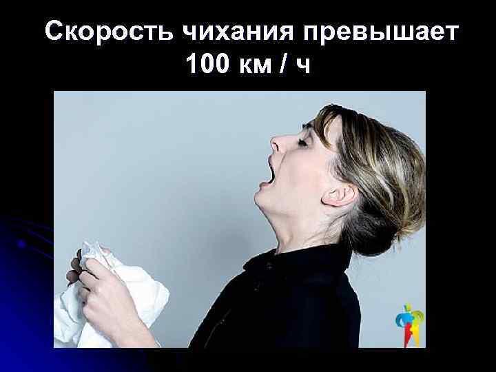 Скорость чихания превышает  100 км / ч