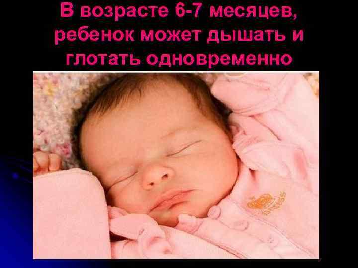 В возрасте 6 -7 месяцев, ребенок может дышать и глотать одновременно