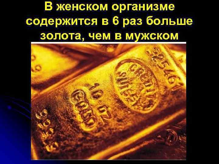 В женском организме содержится в 6 раз больше  золота, чем в