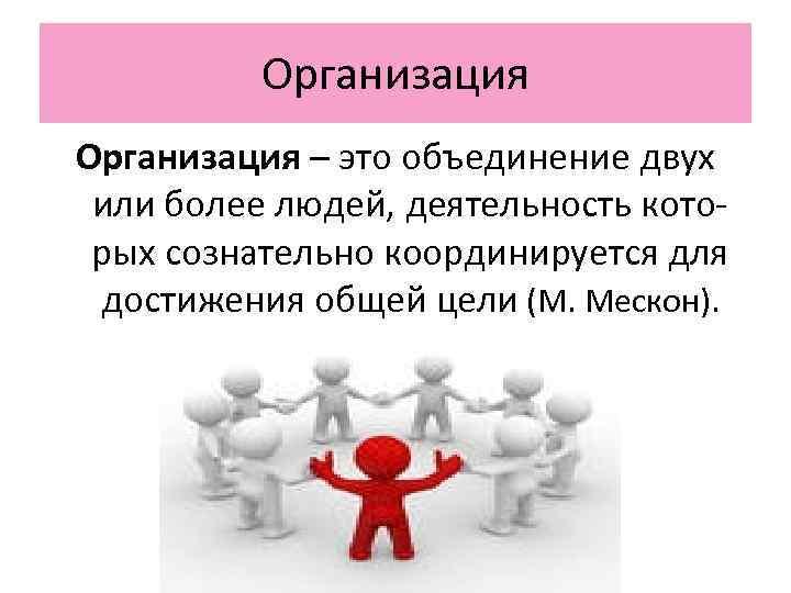 Организация – это объединение двух или более людей, деятельность кото- рых