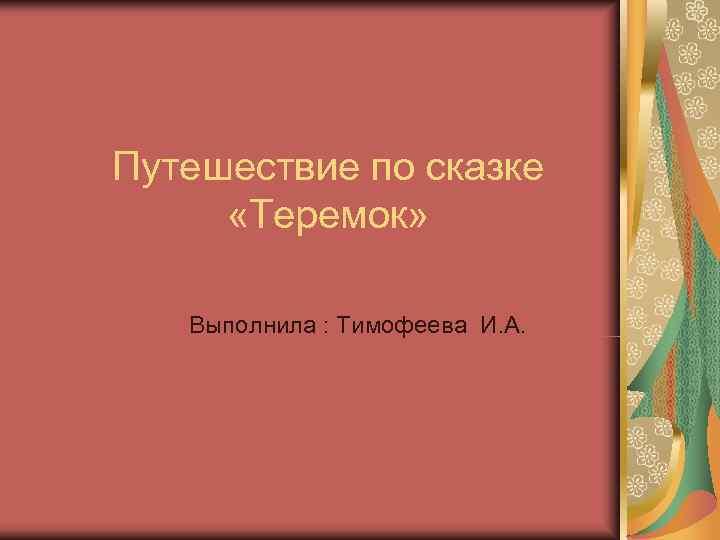 Путешествие по сказке  «Теремок» Выполнила : Тимофеева И. А.