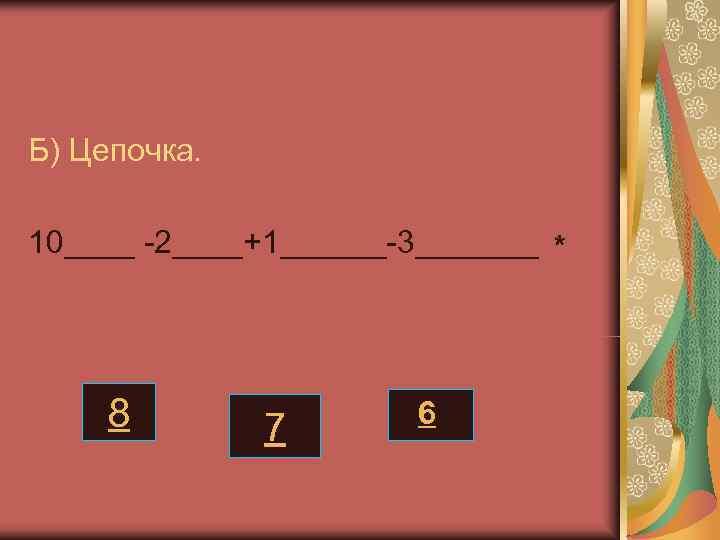Б) Цепочка.  10____ -2____+1______-3_______ *   8  7  6