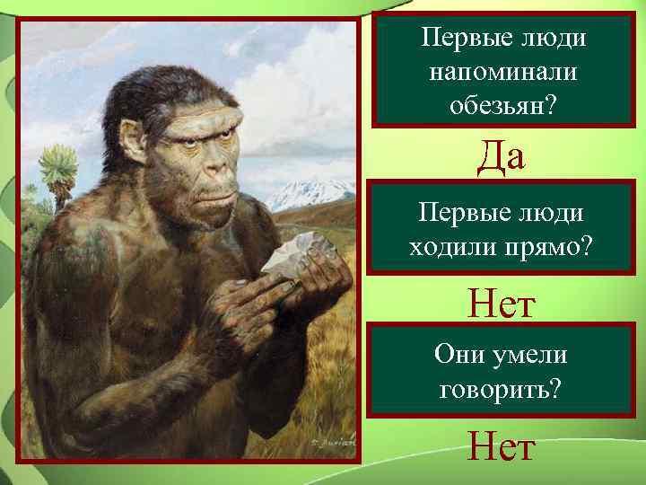 Первые люди напоминали  обезьян? Да Первые люди ходили прямо?  Нет Они умели