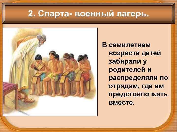 2. Спарта- военный лагерь.    В семилетнем   возрасте детей