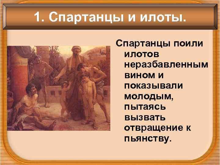 1. Спартанцы и илоты.   Спартанцы поили   илотов   неразбавленным
