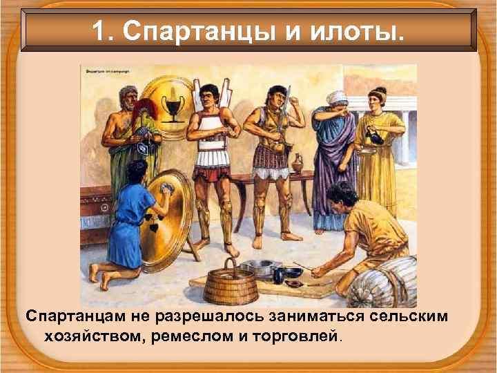 1. Спартанцы и илоты. Спартанцам не разрешалось заниматься сельским  хозяйством, ремеслом и