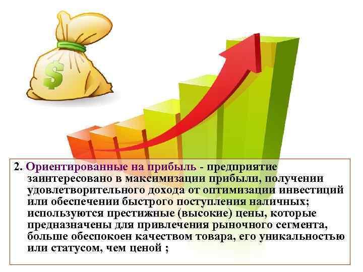 2. Ориентированные на прибыль - предприятие  заинтересовано в максимизации прибыли, получении  удовлетворительного